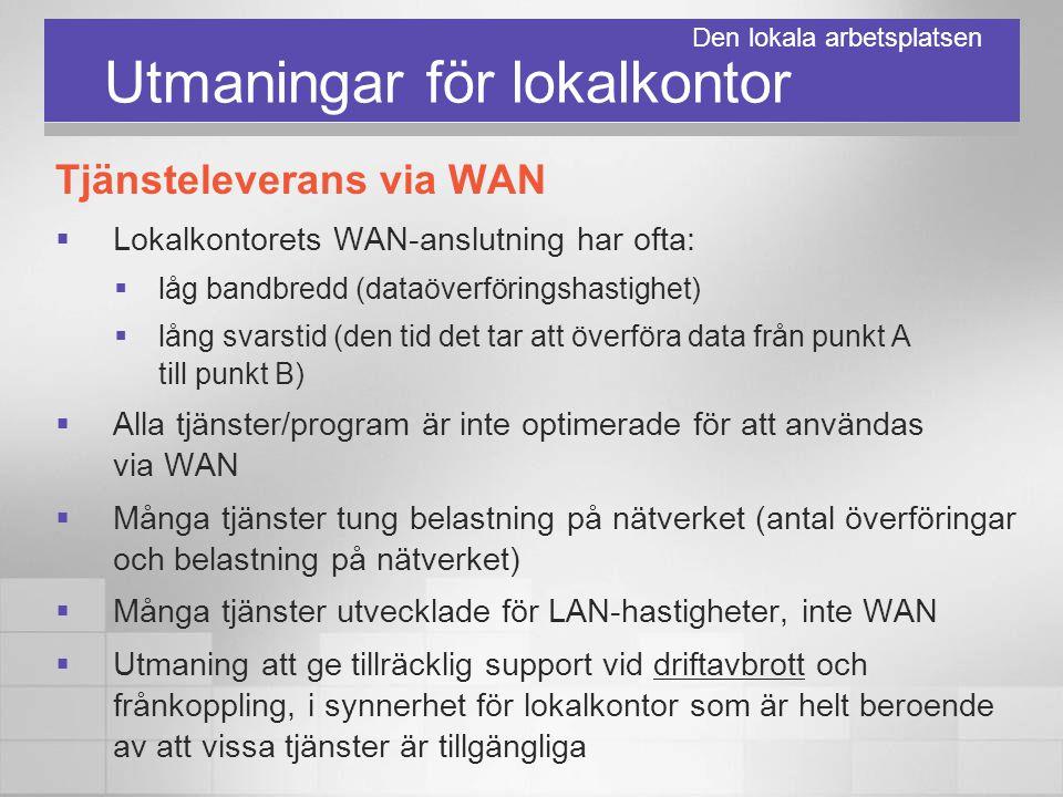 Utmaningar för lokalkontor Tjänsteleverans via WAN  Lokalkontorets WAN-anslutning har ofta:  låg bandbredd (dataöverföringshastighet)  lång svarsti