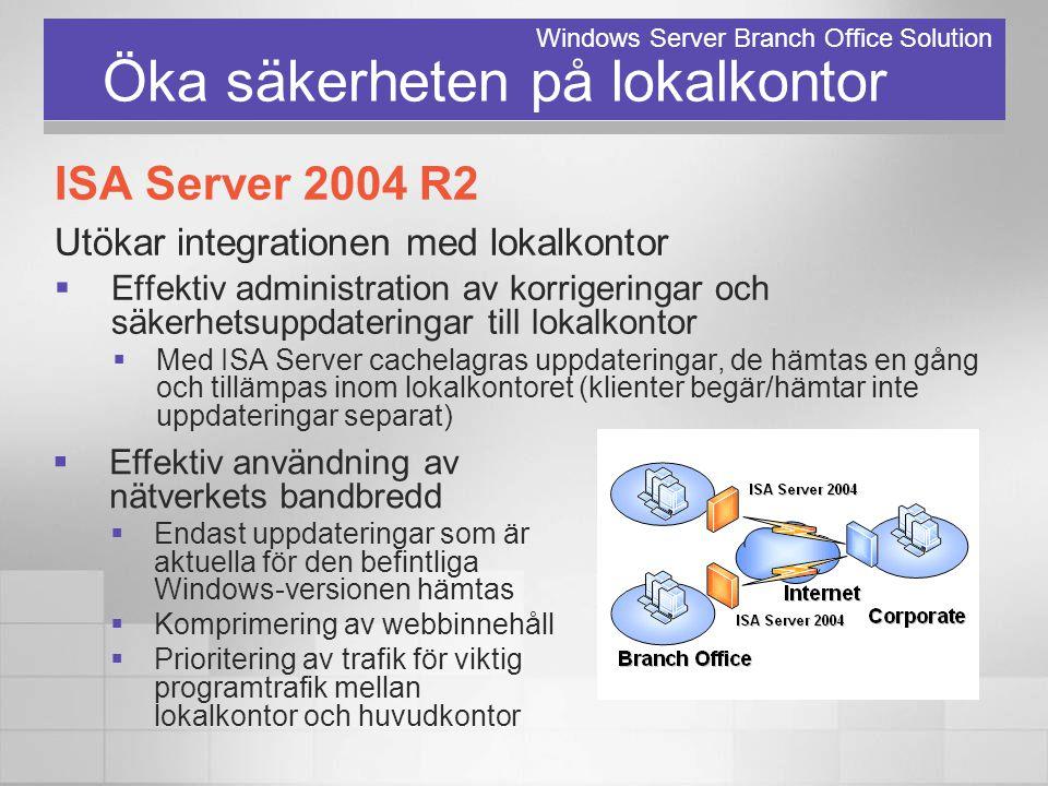 Öka säkerheten på lokalkontor ISA Server 2004 R2 Utökar integrationen med lokalkontor  Effektiv administration av korrigeringar och säkerhetsuppdater