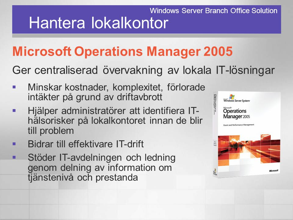 Hantera lokalkontor Microsoft Operations Manager 2005 Ger centraliserad övervakning av lokala IT-lösningar Windows Server Branch Office Solution  Min
