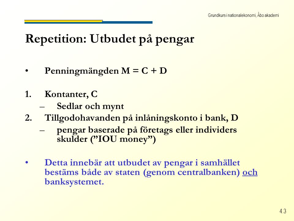 Grundkurs i nationalekonomi, Åbo akademi 4.3 Repetition: Utbudet på pengar Penningmängden M = C + D 1.Kontanter, C –Sedlar och mynt 2.Tillgodohavanden på inlåningskonto i bank, D –pengar baserade på företags eller individers skulder ( IOU money ) Detta innebär att utbudet av pengar i samhället bestäms både av staten (genom centralbanken) och banksystemet.
