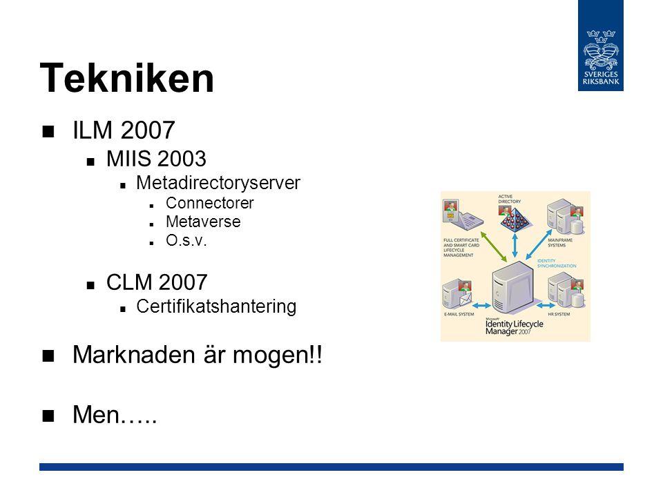 Tekniken ILM 2007 MIIS 2003 Metadirectoryserver Connectorer Metaverse O.s.v. CLM 2007 Certifikatshantering Marknaden är mogen!! Men…..