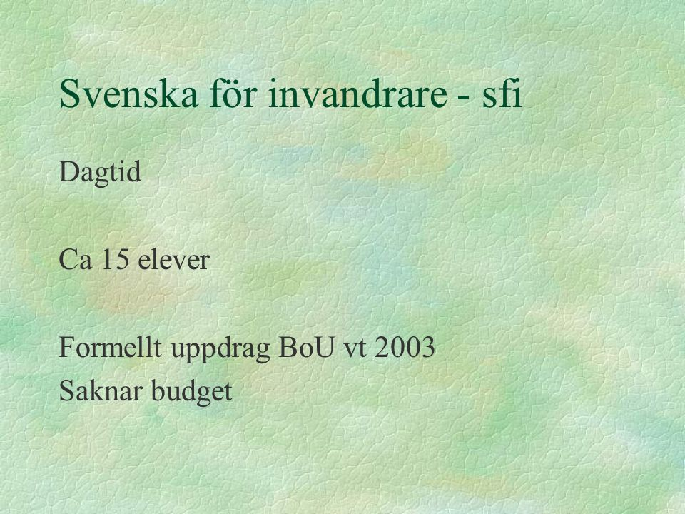 Svenska för invandrare - sfi Dagtid Ca 15 elever Formellt uppdrag BoU vt 2003 Saknar budget
