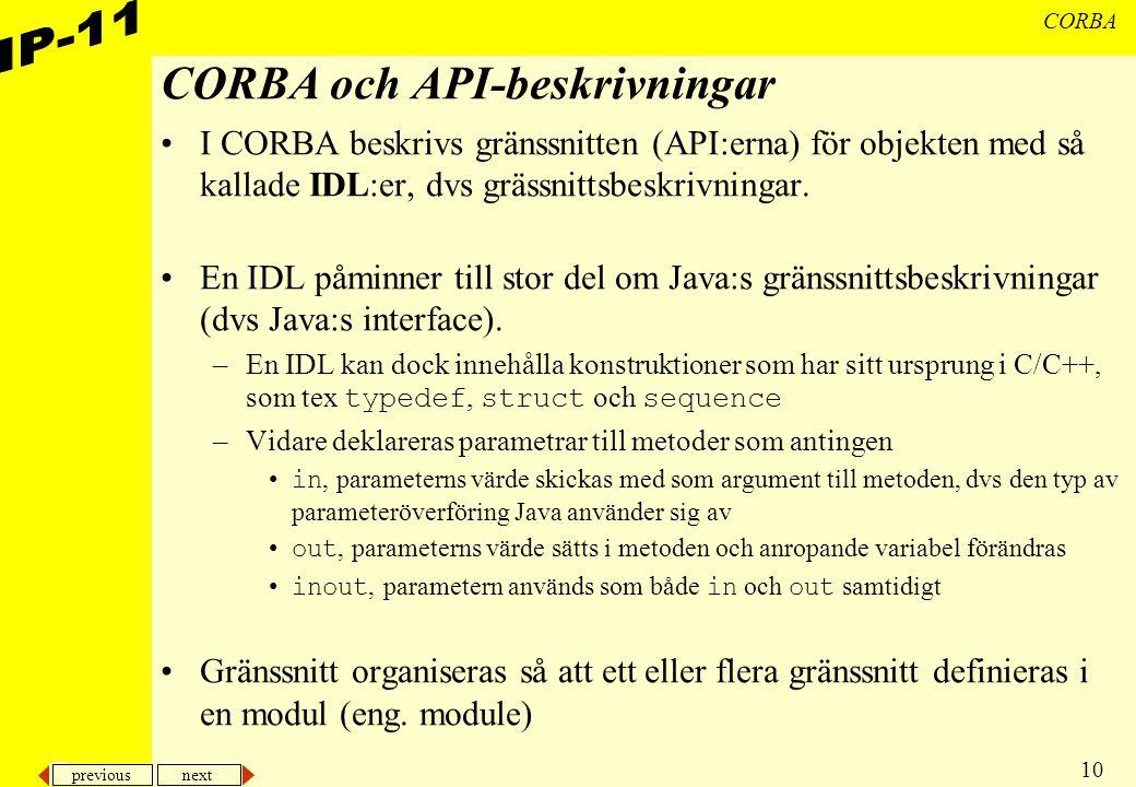 previous next 10 CORBA CORBA och API-beskrivningar I CORBA beskrivs gränssnitten (API:erna) för objekten med så kallade IDL:er, dvs grässnittsbeskrivn
