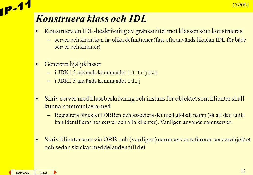 previous next 18 CORBA Konstruera klass och IDL Konstruera en IDL-beskrivning av gränssnittet mot klassen som konstrueras –server och klient kan ha olika definitioner (fast ofta används likadan IDL för både server och klienter) Generera hjälpklasser –i JDK1.2 används kommandot idltojava –i JDK1.3 används kommandot idlj Skriv server med klassbeskrivning och instans för objektet som klienter skall kunna kommunicera med –Registrera objektet i ORBen och associera det med globalt namn (så att den unikt kan identifieras hos server och alla klienter).