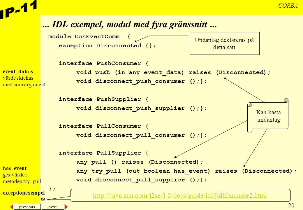 previous next 20 CORBA... IDL exempel, modul med fyra gränssnitt... module CosEventComm { exception Disconnected {}; interface PushConsumer { void pus