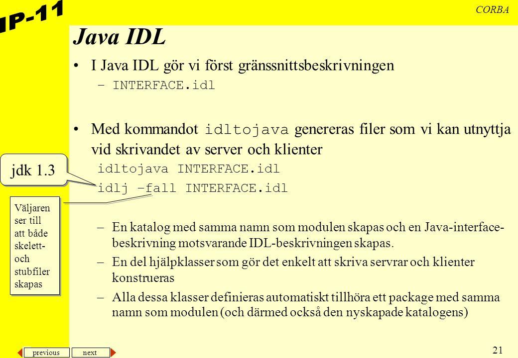 previous next 21 CORBA Java IDL I Java IDL gör vi först gränssnittsbeskrivningen –INTERFACE.idl Med kommandot idltojava genereras filer som vi kan utnyttja vid skrivandet av server och klienter idltojava INTERFACE.idl idlj –fall INTERFACE.idl –En katalog med samma namn som modulen skapas och en Java-interface- beskrivning motsvarande IDL-beskrivningen skapas.
