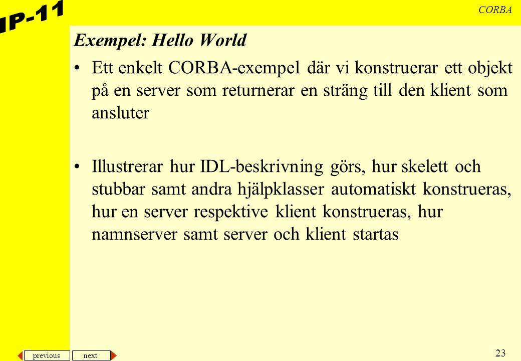 previous next 23 CORBA Exempel: Hello World Ett enkelt CORBA-exempel där vi konstruerar ett objekt på en server som returnerar en sträng till den klient som ansluter Illustrerar hur IDL-beskrivning görs, hur skelett och stubbar samt andra hjälpklasser automatiskt konstrueras, hur en server respektive klient konstrueras, hur namnserver samt server och klient startas