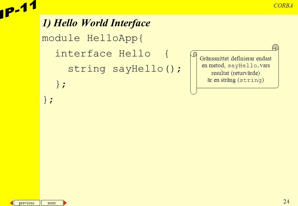 previous next 24 CORBA 1) Hello World Interface module HelloApp{ interface Hello { string sayHello(); }; Gränssnittet definierar endast en metod, sayHello, vars resultat (returvärde) är en sträng ( string )