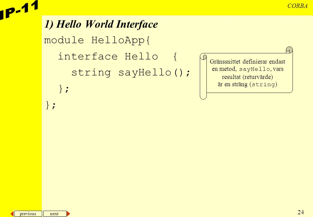 previous next 24 CORBA 1) Hello World Interface module HelloApp{ interface Hello { string sayHello(); }; Gränssnittet definierar endast en metod, sayH