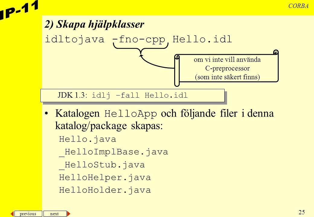 previous next 25 CORBA 2) Skapa hjälpklasser idltojava -fno-cpp Hello.idl Katalogen HelloApp och följande filer i denna katalog/package skapas: Hello.