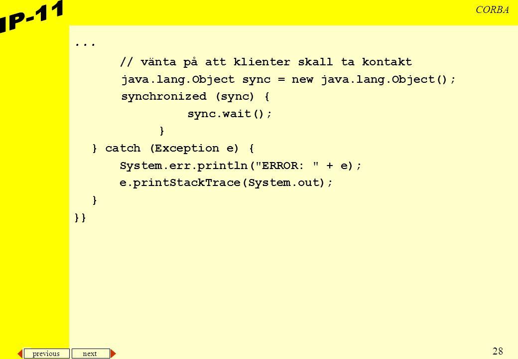 previous next 28 CORBA... // vänta på att klienter skall ta kontakt java.lang.Object sync = new java.lang.Object(); synchronized (sync) { sync.wait();