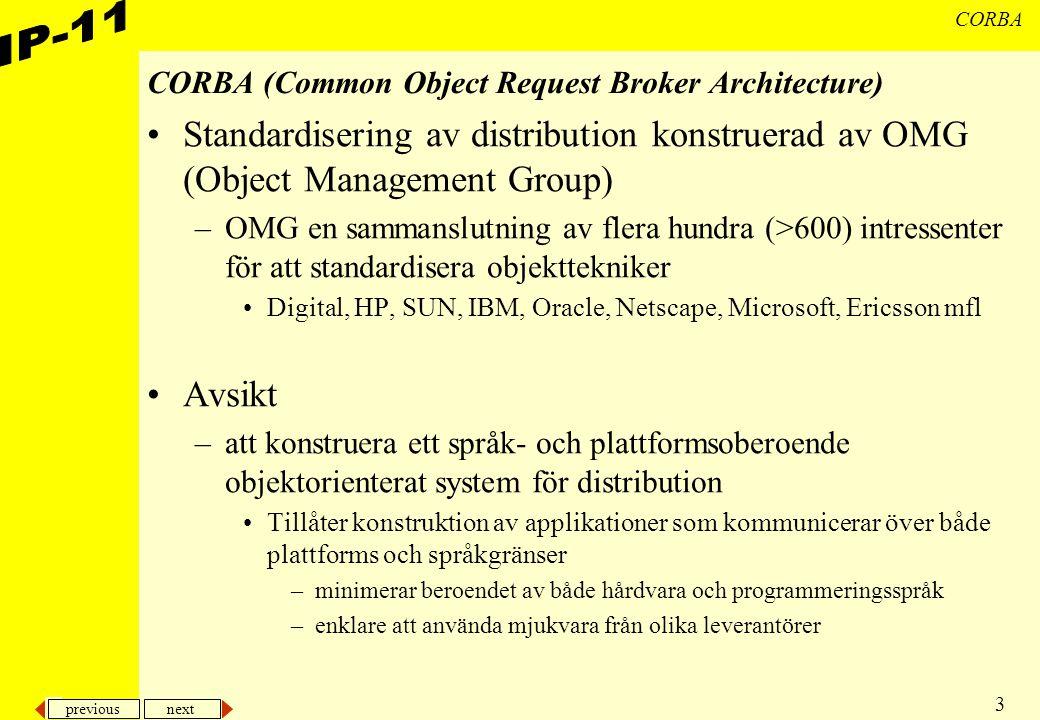 previous next 3 CORBA CORBA (Common Object Request Broker Architecture) Standardisering av distribution konstruerad av OMG (Object Management Group) –