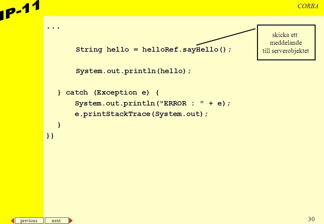 previous next 30 CORBA... String hello = helloRef.sayHello(); System.out.println(hello); } catch (Exception e) { System.out.println(