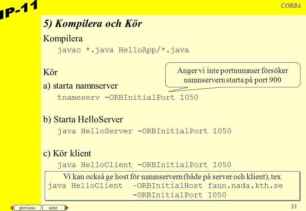 previous next 31 CORBA 5) Kompilera och Kör Kompilera javac *.java HelloApp/*.java Kör a) starta namnserver tnameserv -ORBInitialPort 1050 b) Starta HelloServer java HelloServer -ORBInitialPort 1050 c) Kör klient java HelloClient -ORBInitialPort 1050 Anger vi inte portnummer försöker namnservern starta på port 900 Vi kan också ge host för namnservern (både på server och klient), tex java HelloClient –ORBInitialHost faun.nada.kth.se -ORBInitialPort 1050 Vi kan också ge host för namnservern (både på server och klient), tex java HelloClient –ORBInitialHost faun.nada.kth.se -ORBInitialPort 1050