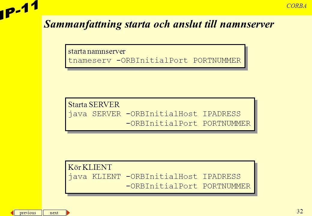 previous next 32 CORBA Sammanfattning starta och anslut till namnserver starta namnserver tnameserv -ORBInitialPort PORTNUMMER starta namnserver tname