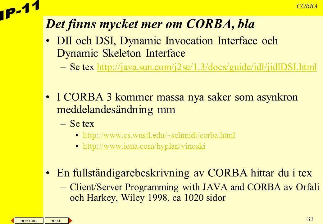 previous next 33 CORBA Det finns mycket mer om CORBA, bla DII och DSI, Dynamic Invocation Interface och Dynamic Skeleton Interface –Se tex http://java.sun.com/j2se/1.3/docs/guide/idl/jidlDSI.htmlhttp://java.sun.com/j2se/1.3/docs/guide/idl/jidlDSI.html I CORBA 3 kommer massa nya saker som asynkron meddelandesändning mm –Se tex http://www.cs.wustl.edu/~schmidt/corba.html http://www.iona.com/hyplan/vinoski En fullständigarebeskrivning av CORBA hittar du i tex –Client/Server Programming with JAVA and CORBA av Orfali och Harkey, Wiley 1998, ca 1020 sidor