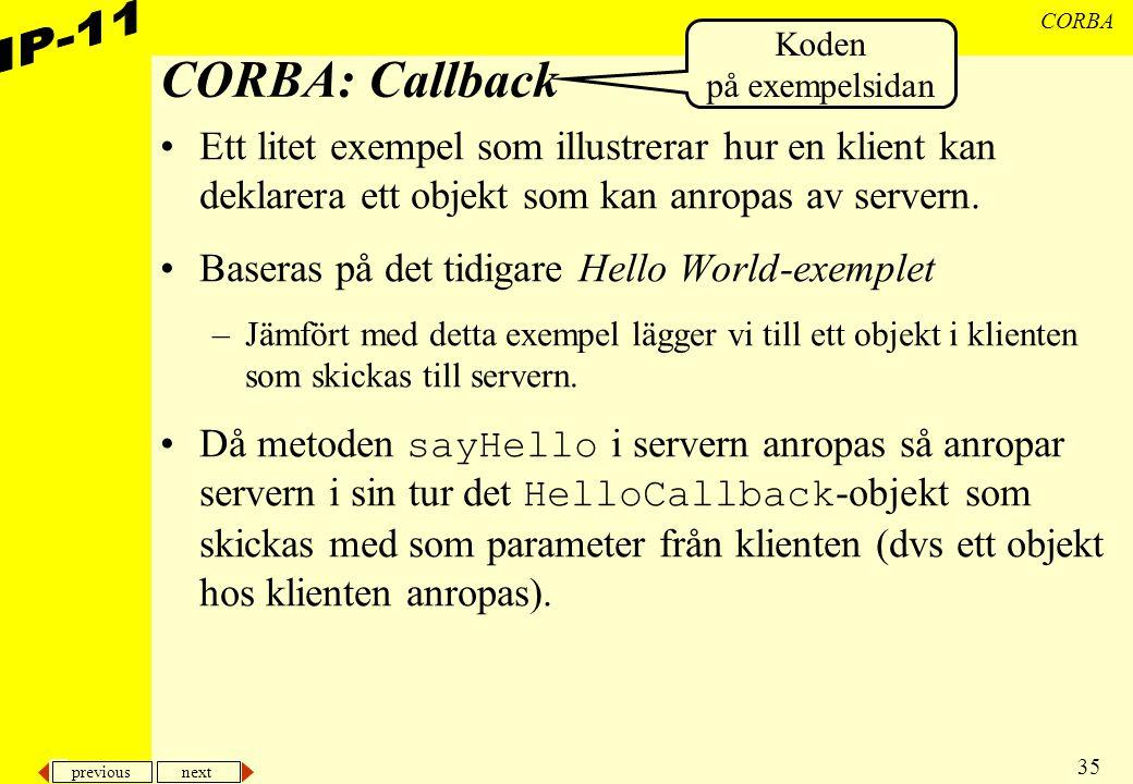 previous next 35 CORBA CORBA: Callback Ett litet exempel som illustrerar hur en klient kan deklarera ett objekt som kan anropas av servern. Baseras på