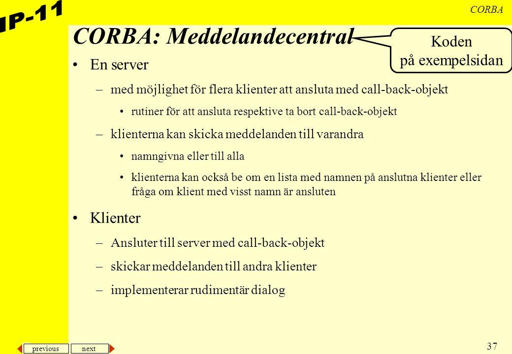 previous next 37 CORBA CORBA: Meddelandecentral En server –med möjlighet för flera klienter att ansluta med call-back-objekt rutiner för att ansluta r