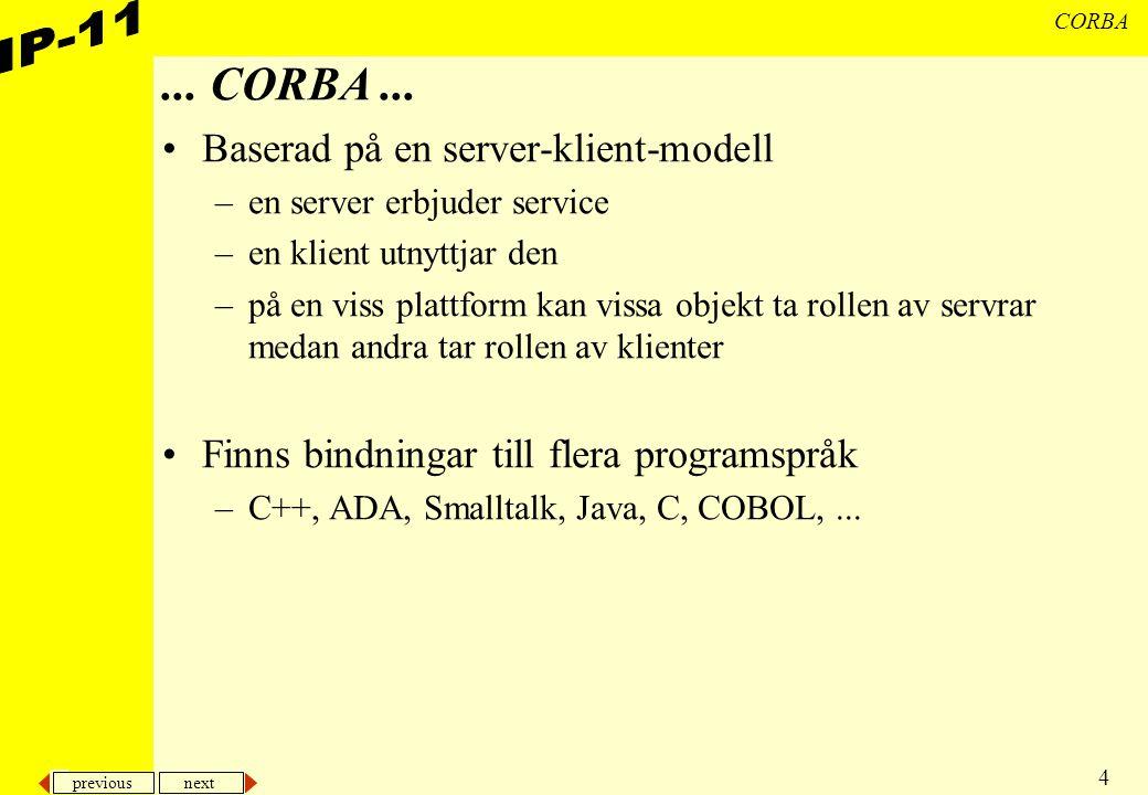 previous next 4 CORBA... CORBA... Baserad på en server-klient-modell –en server erbjuder service –en klient utnyttjar den –på en viss plattform kan vi