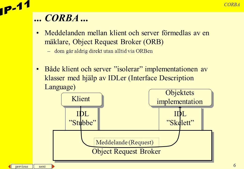 previous next 37 CORBA CORBA: Meddelandecentral En server –med möjlighet för flera klienter att ansluta med call-back-objekt rutiner för att ansluta respektive ta bort call-back-objekt –klienterna kan skicka meddelanden till varandra namngivna eller till alla klienterna kan också be om en lista med namnen på anslutna klienter eller fråga om klient med visst namn är ansluten Klienter –Ansluter till server med call-back-objekt –skickar meddelanden till andra klienter –implementerar rudimentär dialog Koden på exempelsidan