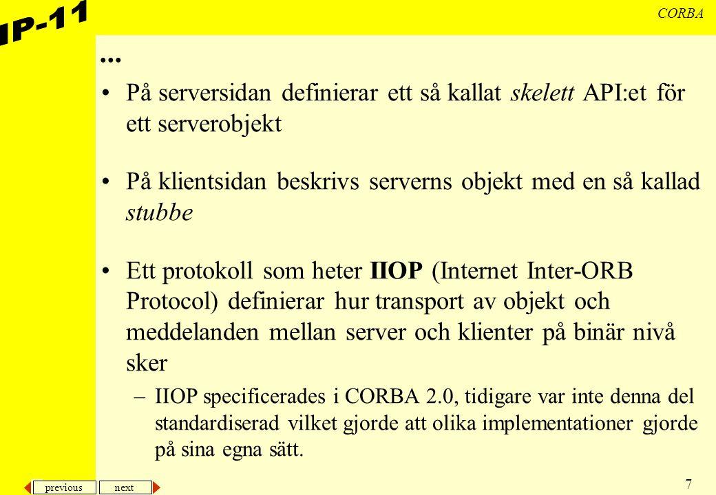 previous next 7 CORBA... På serversidan definierar ett så kallat skelett API:et för ett serverobjekt På klientsidan beskrivs serverns objekt med en så