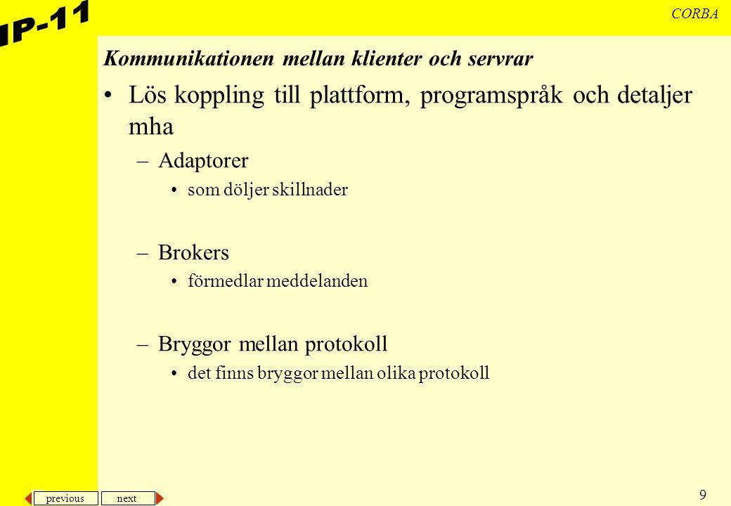 previous next 9 CORBA Kommunikationen mellan klienter och servrar Lös koppling till plattform, programspråk och detaljer mha –Adaptorer som döljer ski