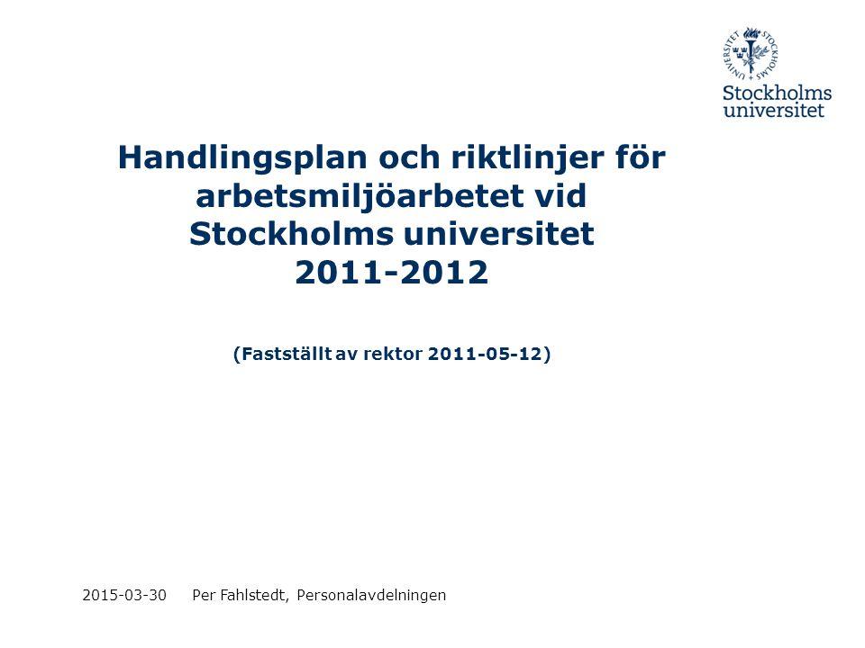 Handlingsplan och riktlinjer för arbetsmiljöarbetet vid Stockholms universitet 2011-2012 (Fastställt av rektor 2011-05-12) 2015-03-30Per Fahlstedt, Pe