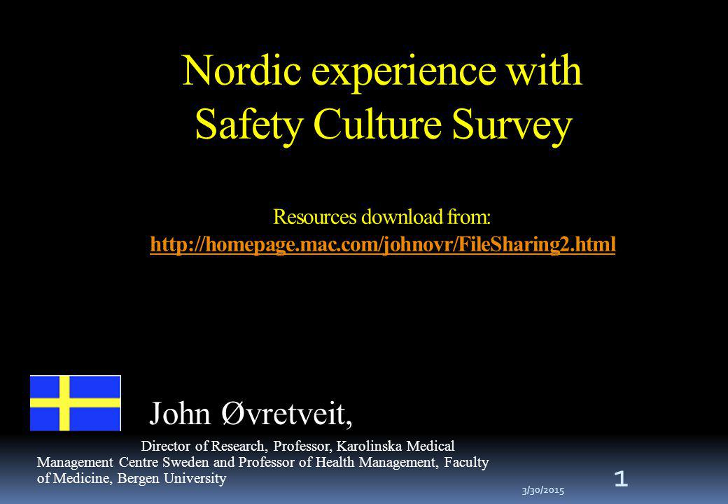 Nordic experience with Safety Culture Survey Resources download from: http://homepage.mac.com/johnovr/FileSharing2.html http://homepage.mac.com/johnovr/FileSharing2.html 1 John Øvretveit, Director of Research, Professor, Karolinska Medical Management Centre Sweden and Professor of Health Management, Faculty of Medicine, Bergen University 3/30/2015