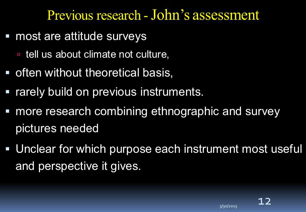 3/30/2015 12 Previous research - John's assessment  most are attitude surveys  tell us about climate not culture,  often without theoretical basis,  rarely build on previous instruments.