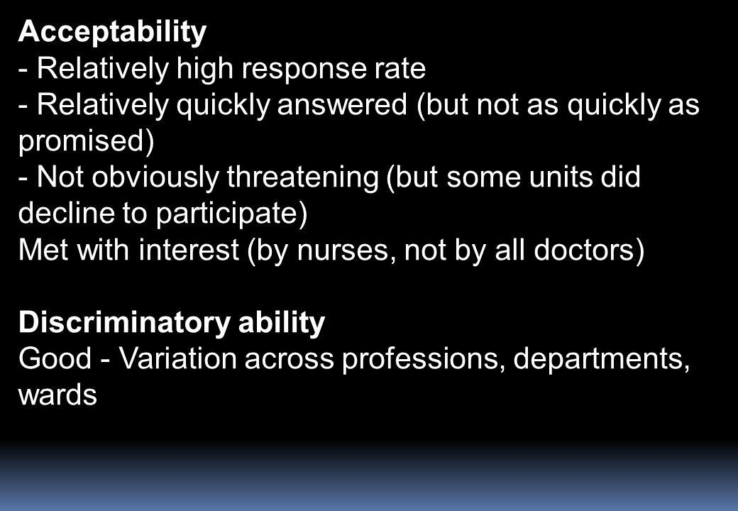 Acceptability - Relatively high response rate - Relatively quickly answered (but not as quickly as promised) - Not obviously threatening (but some units did decline to participate) Met with interest (by nurses, not by all doctors) Discriminatory ability Good - Variation across professions, departments, wards
