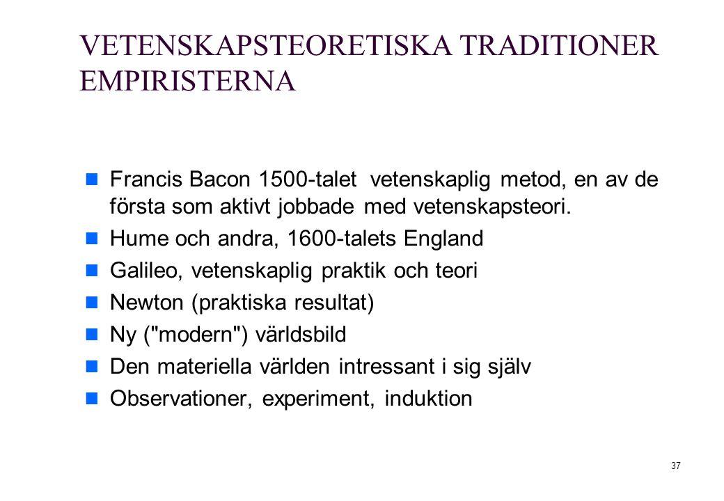 37 VETENSKAPSTEORETISKA TRADITIONER EMPIRISTERNA Francis Bacon 1500-talet vetenskaplig metod, en av de första som aktivt jobbade med vetenskapsteori.