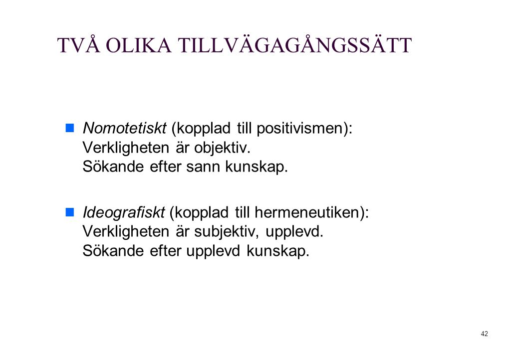 42 TVÅ OLIKA TILLVÄGAGÅNGSSÄTT Nomotetiskt (kopplad till positivismen): Verkligheten är objektiv. Sökande efter sann kunskap. Ideografiskt (kopplad ti