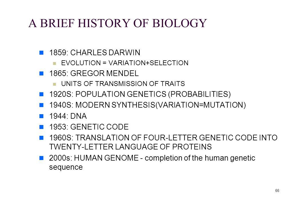 66 A BRIEF HISTORY OF BIOLOGY 1859: CHARLES DARWIN EVOLUTION = VARIATION+SELECTION 1865: GREGOR MENDEL UNITS OF TRANSMISSION OF TRAITS 1920S: POPULATI