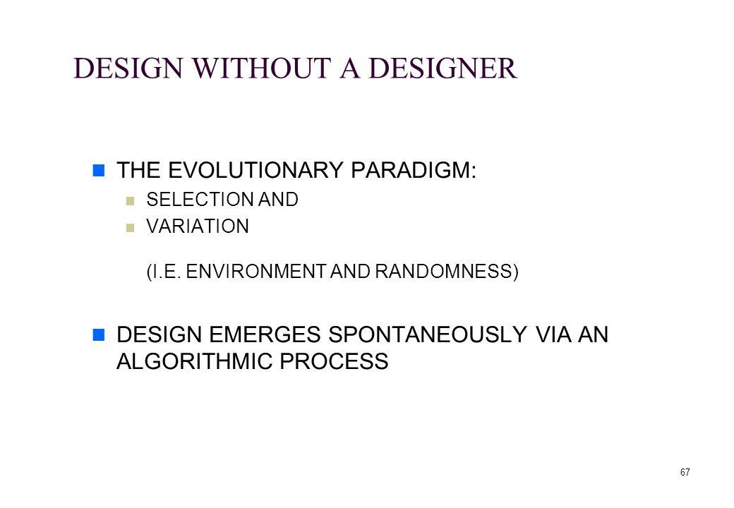 67 DESIGN WITHOUT A DESIGNER THE EVOLUTIONARY PARADIGM: SELECTION AND VARIATION (I.E. ENVIRONMENT AND RANDOMNESS) DESIGN EMERGES SPONTANEOUSLY VIA AN