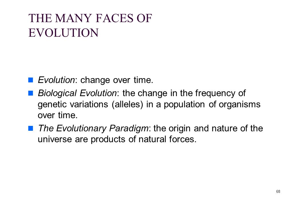 68 THE MANY FACES OF EVOLUTION Evolution: change over time. Biological Evolution: the change in the frequency of genetic variations (alleles) in a pop
