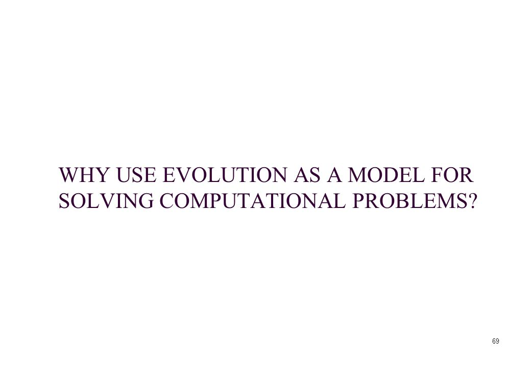 69 WHY USE EVOLUTION AS A MODEL FOR SOLVING COMPUTATIONAL PROBLEMS?