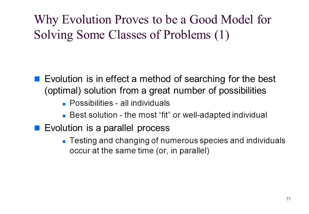 71 Why Evolution Proves to be a Good Model for Solving Some Classes of Problems (1) Evolution is in effect a method of searching for the best (optimal