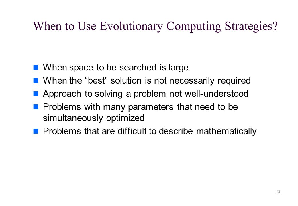 """73 When to Use Evolutionary Computing Strategies? When space to be searched is large When the """"best"""" solution is not necessarily required Approach to"""