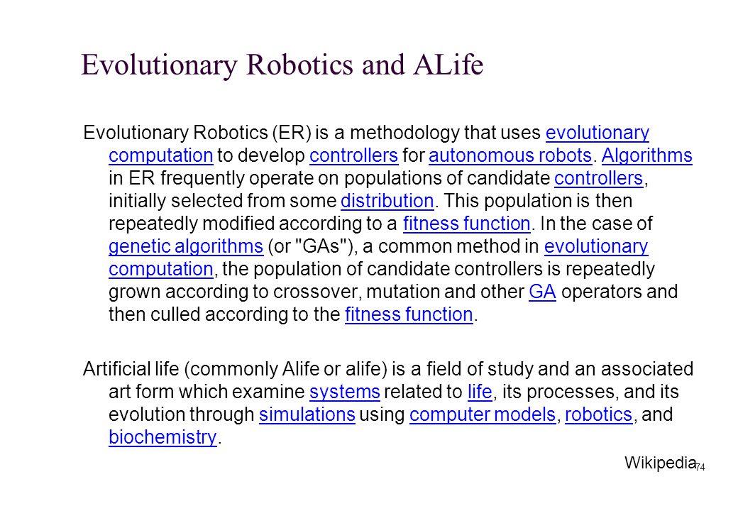 Evolutionary Robotics and ALife Evolutionary Robotics (ER) is a methodology that uses evolutionary computation to develop controllers for autonomous r