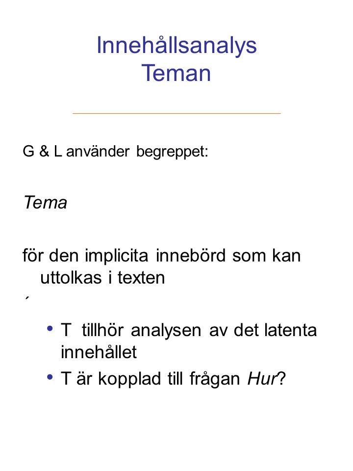 Innehållsanalys Teman G & L använder begreppet: Tema för den implicita innebörd som kan uttolkas i texten ´ T tillhör analysen av det latenta innehåll