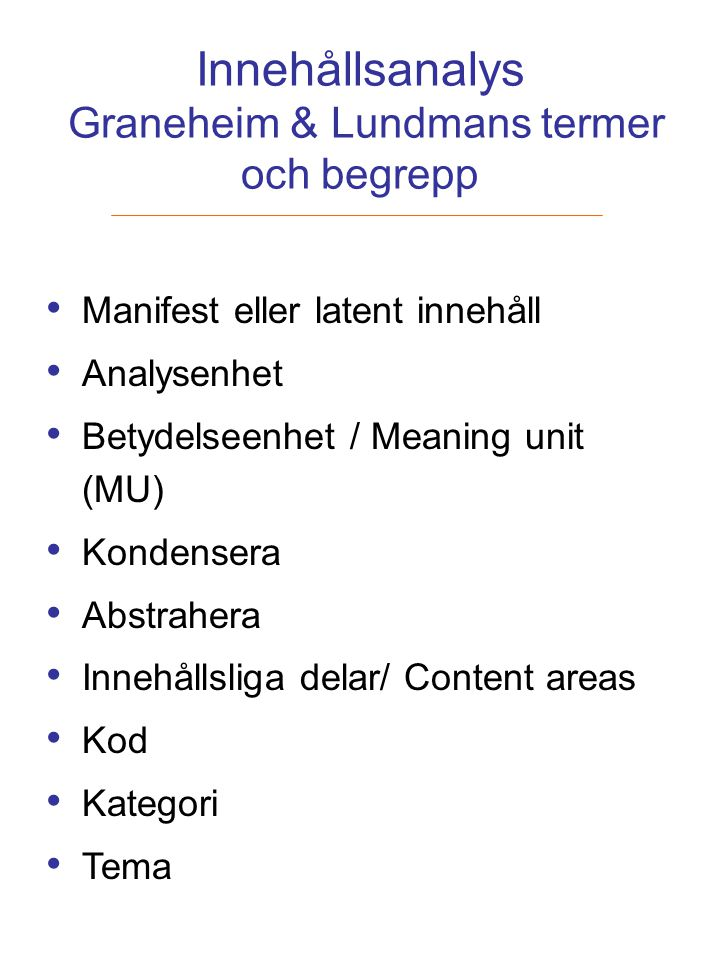 Innehållsanalys Graneheim & Lundmans termer och begrepp Manifest eller latent innehåll Analysenhet Betydelseenhet / Meaning unit (MU) Kondensera Abstr