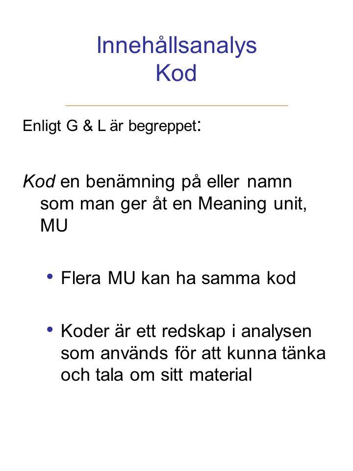 Innehållsanalys Kod Enligt G & L är begreppet : Kod en benämning på eller namn som man ger åt en Meaning unit, MU Flera MU kan ha samma kod Koder är e