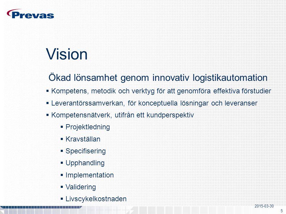 2015-03-30 5 Vision Ökad lönsamhet genom innovativ logistikautomation  Kompetens, metodik och verktyg för att genomföra effektiva förstudier  Leverantörssamverkan, för konceptuella lösningar och leveranser  Kompetensnätverk, utifrån ett kundperspektiv  Projektledning  Kravställan  Specifisering  Upphandling  Implementation  Validering  Livscykelkostnaden