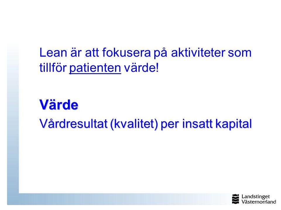 Lean är att fokusera på aktiviteter som tillför patienten värde!Värde Vårdresultat (kvalitet) per insatt kapital