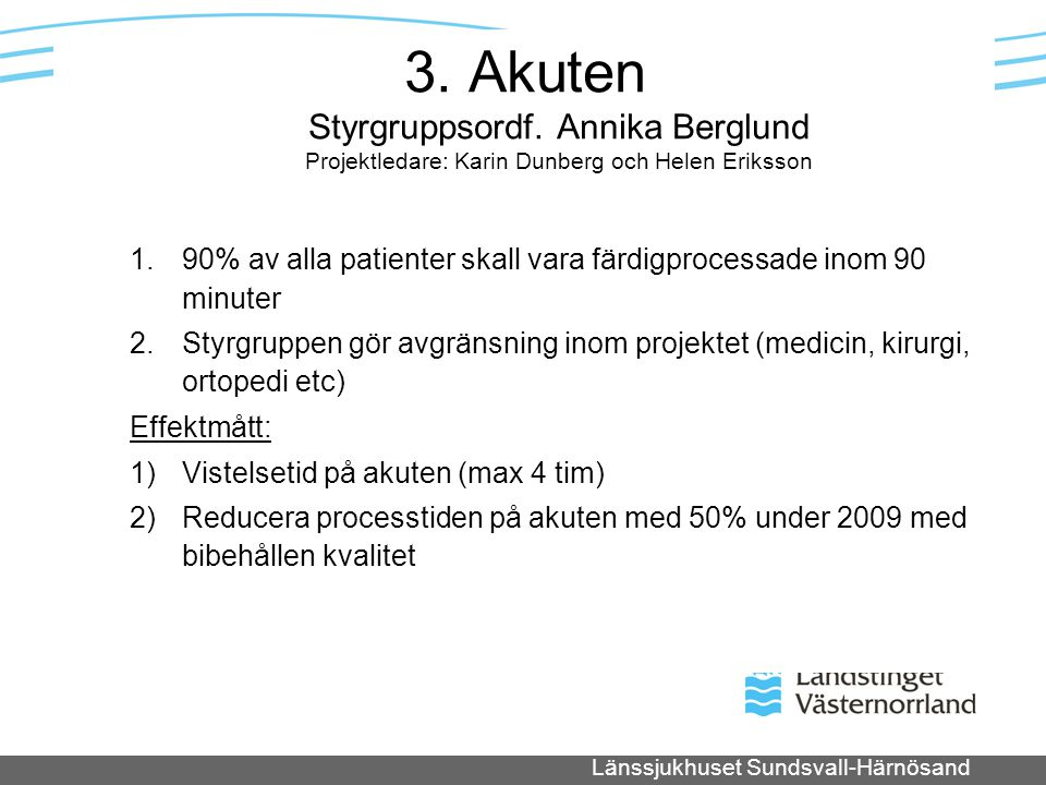 Länssjukhuset Sundsvall-Härnösand 3. Akuten Styrgruppsordf. Annika Berglund Projektledare: Karin Dunberg och Helen Eriksson 1.90% av alla patienter sk