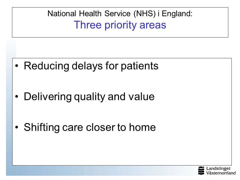 National Health Service (NHS) i England: Three priority areas Reducing delays for patients Delivering quality and value Shifting care closer to home