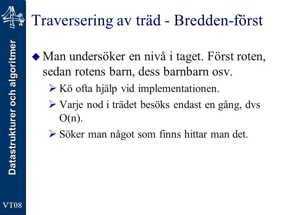Datastrukturer och algoritmer VT08 Traversering av träd - Bredden-först  Man undersöker en nivå i taget. Först roten, sedan rotens barn, dess barnbar