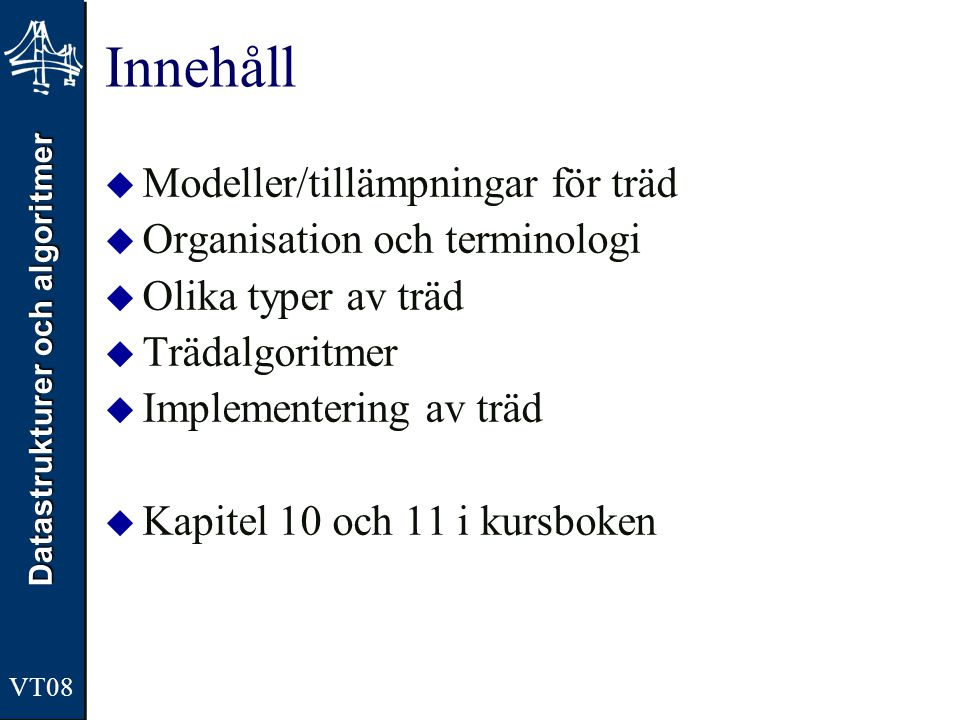 Datastrukturer och algoritmer VT08 Innehåll  Modeller/tillämpningar för träd  Organisation och terminologi  Olika typer av träd  Trädalgoritmer 