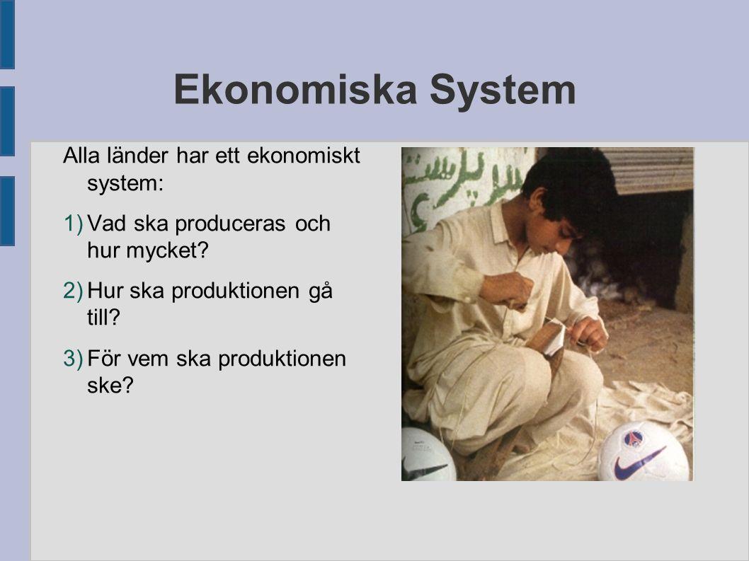 Ekonomiska System Alla länder har ett ekonomiskt system: 1) Vad ska produceras och hur mycket? 2) Hur ska produktionen gå till? 3) För vem ska produkt