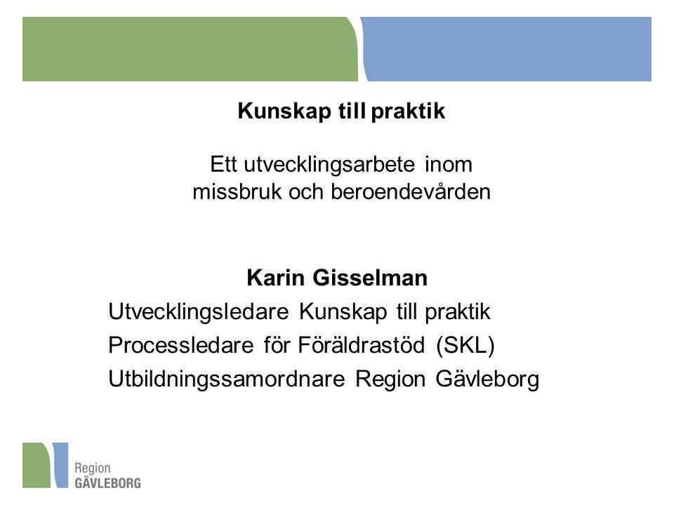 Karin Gisselman Utvecklingsledare Kunskap till praktik Processledare för Föräldrastöd (SKL) Utbildningssamordnare Region Gävleborg Kunskap till prakti